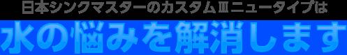 日本シンクマスターのカスタムⅢニュータイプは水の悩みを解消します