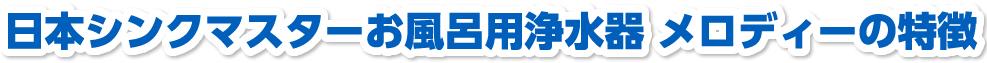 日本シンクマスターお風呂用浄水器 メロディーの特徴