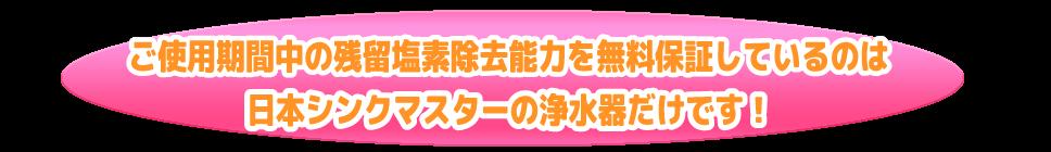 ご使用期間中の残留塩素除去能力を保証しているのは日本シンクマスターの浄水器だけです