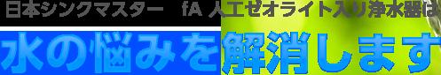 日本シンクマスター fA 人工ゼオライト入り浄水器は水の悩みを解消します
